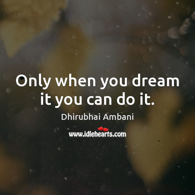 Only when you dream it you can do it. Dhirubhai Ambani Picture Quote