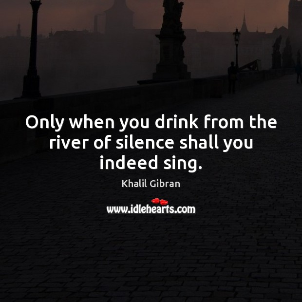 Only when you drink from the river of silence shall you indeed sing. Image
