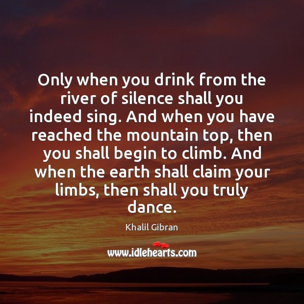 Only when you drink from the river of silence shall you indeed Image