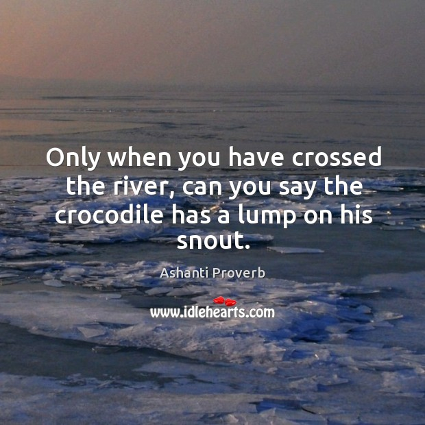 Only when you have crossed the river, can you say the crocodile Ashanti Proverbs Image