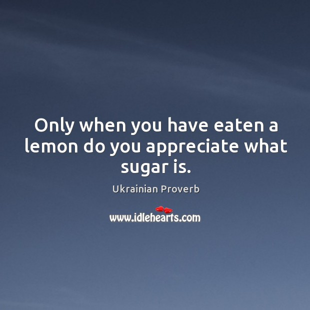 Only when you have eaten a lemon do you appreciate what sugar is. Ukrainian Proverbs Image