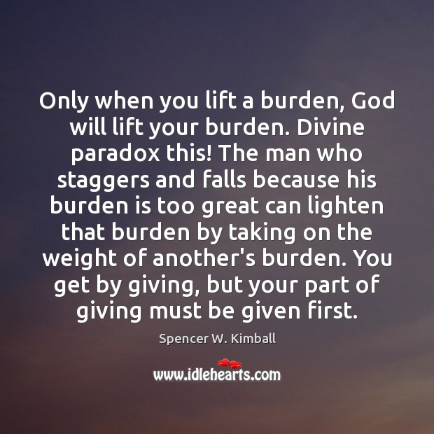 Only when you lift a burden, God will lift your burden. Divine Spencer W. Kimball Picture Quote