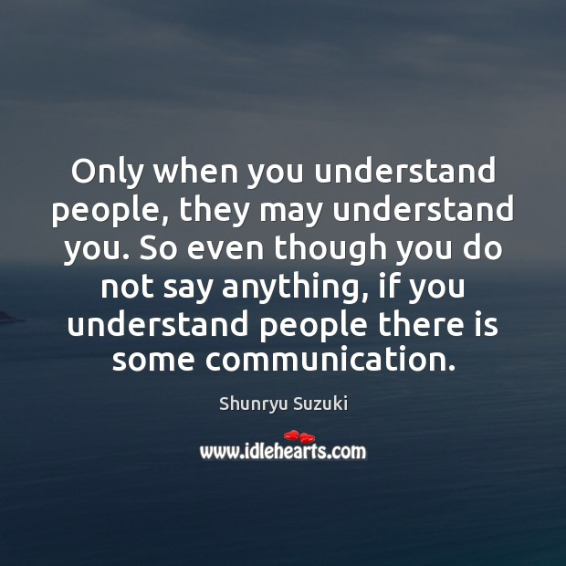 Only when you understand people, they may understand you. So even though Image