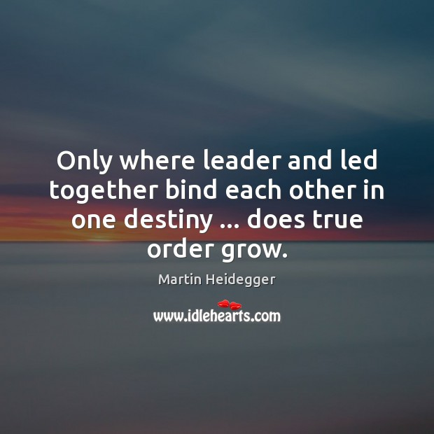 Only where leader and led together bind each other in one destiny … Martin Heidegger Picture Quote