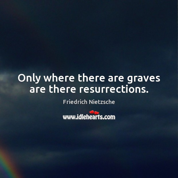 Only where there are graves are there resurrections. Image