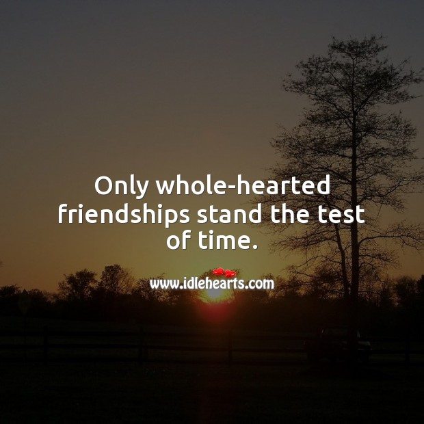 Only whole-hearted friendships stand the test of time. Friendship Messages Image