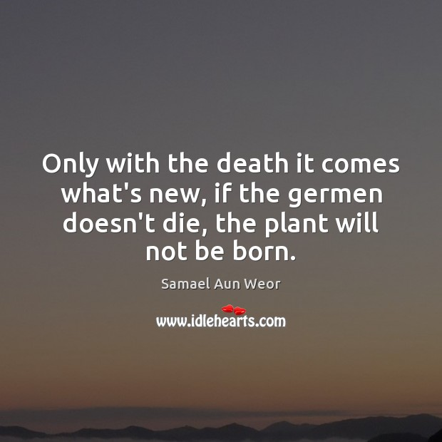 Only with the death it comes what's new, if the germen doesn't Image