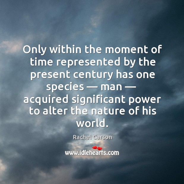 Only within the moment of time represented by the present century Image