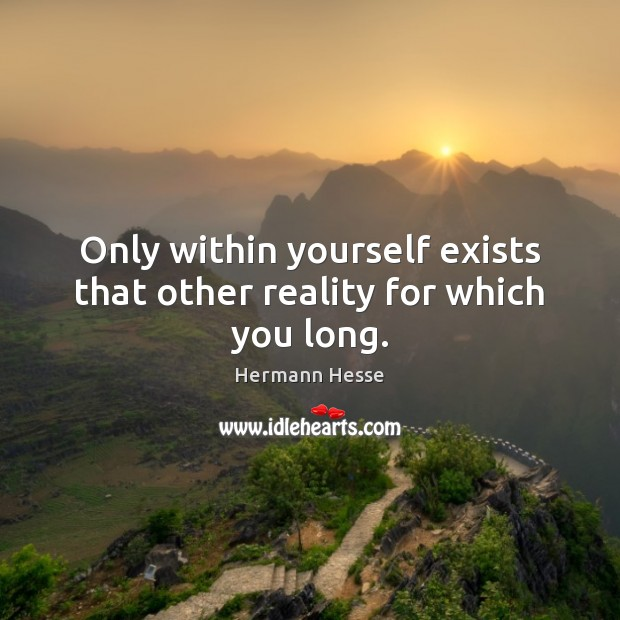 Only within yourself exists that other reality for which you long. Image