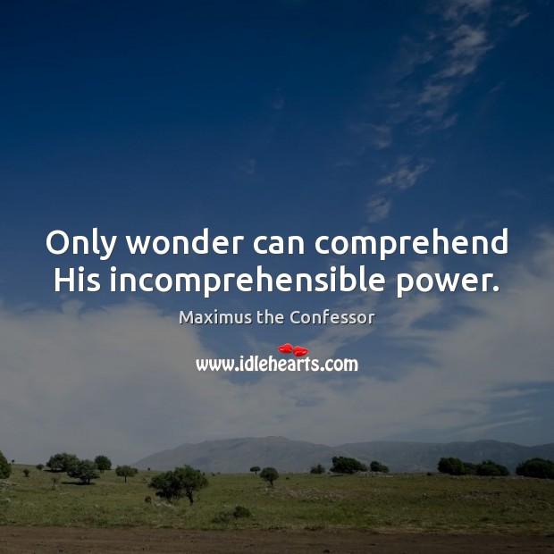 Only wonder can comprehend His incomprehensible power. Maximus the Confessor Picture Quote