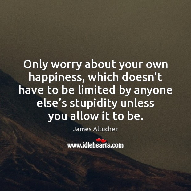 Only worry about your own happiness, which doesn't have to be James Altucher Picture Quote