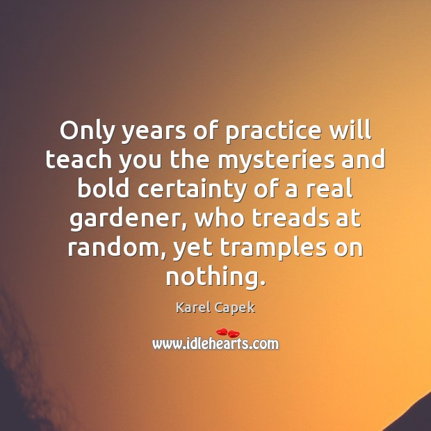 Only years of practice will teach you the mysteries and bold certainty Karel Capek Picture Quote