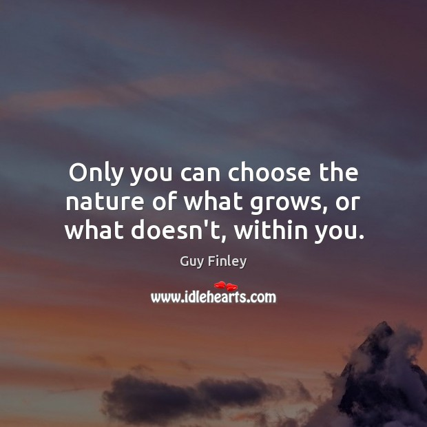 Only you can choose the nature of what grows, or what doesn't, within you. Guy Finley Picture Quote