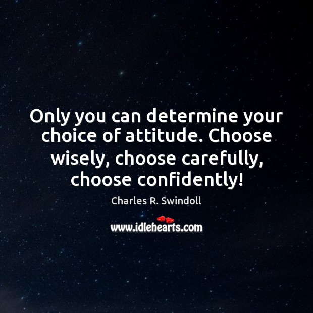 Only you can determine your choice of attitude. Choose wisely, choose carefully, Charles R. Swindoll Picture Quote