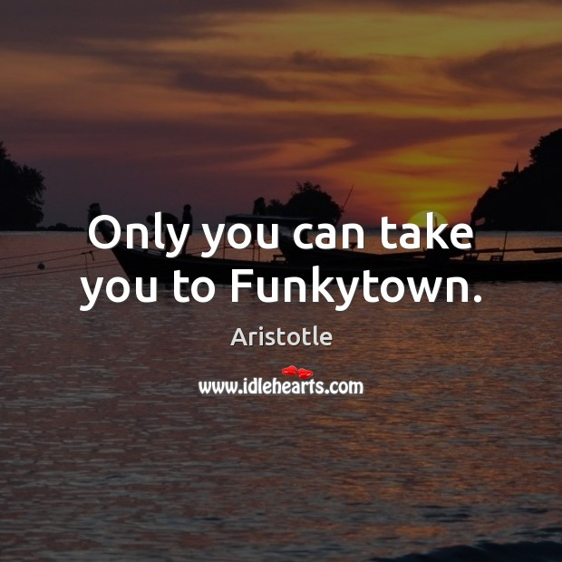 Only you can take you to Funkytown. Aristotle Picture Quote