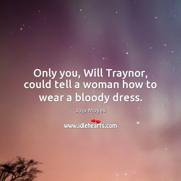 Only you, Will Traynor, could tell a woman how to wear a bloody dress. Image