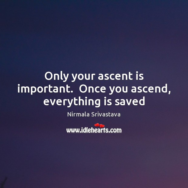 Only your ascent is important.  Once you ascend, everything is saved Nirmala Srivastava Picture Quote
