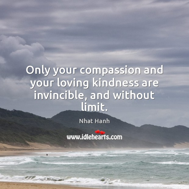 Only your compassion and your loving kindness are invincible, and without limit. Nhat Hanh Picture Quote