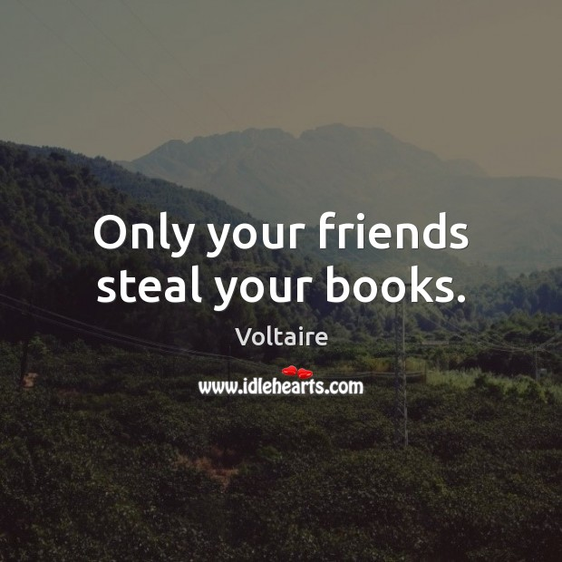 Only your friends steal your books. Voltaire Picture Quote