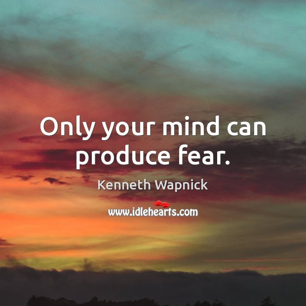 Only your mind can produce fear. Image