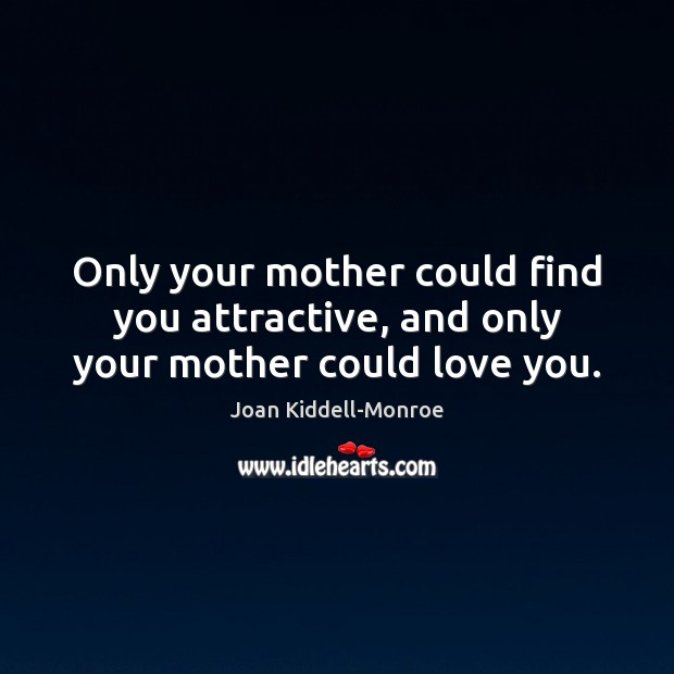 Only your mother could find you attractive, and only your mother could love you. Image