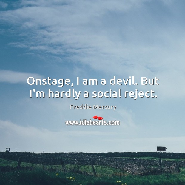 Onstage, I am a devil. But I'm hardly a social reject. Image