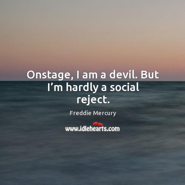 Image, Onstage, I am a devil. But I'm hardly a social reject.