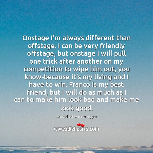 Onstage I'm always different than offstage. I can be very friendly offstage, Arnold Schwarzenegger Picture Quote