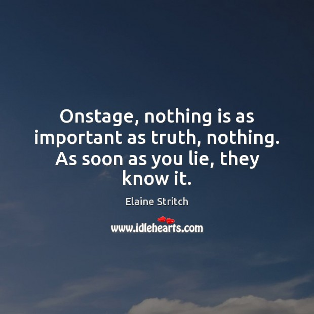 Onstage, nothing is as important as truth, nothing. As soon as you lie, they know it. Elaine Stritch Picture Quote