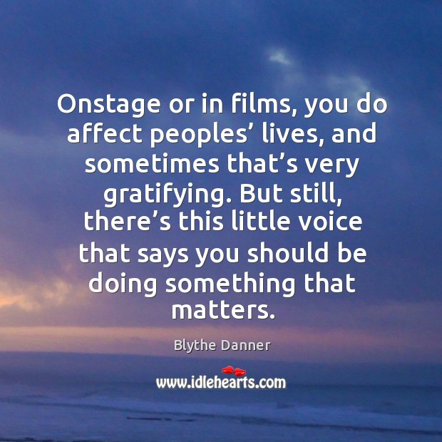 Onstage or in films, you do affect peoples' lives, and sometimes that's very gratifying. Image