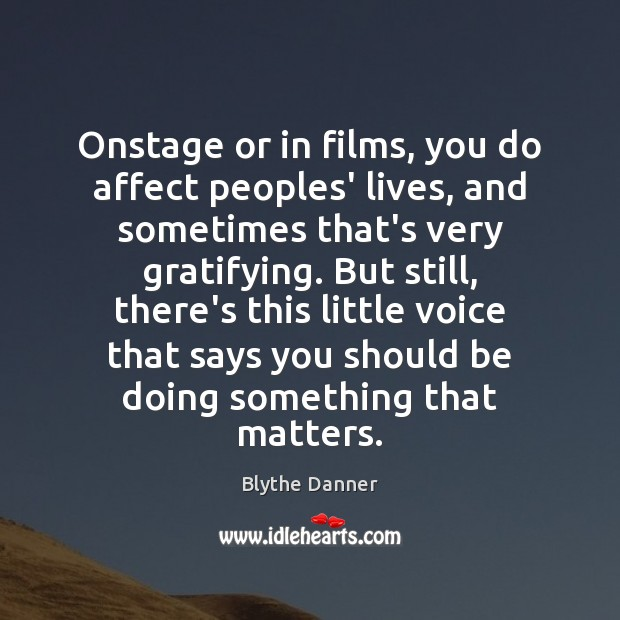 Onstage or in films, you do affect peoples' lives, and sometimes that's Blythe Danner Picture Quote