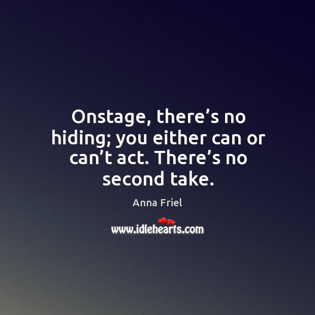 Onstage, there's no hiding; you either can or can't act. There's no second take. Anna Friel Picture Quote