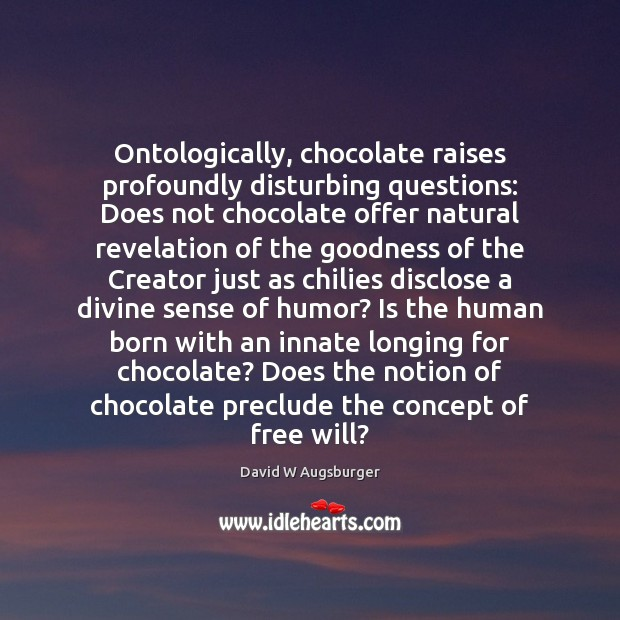 Ontologically, chocolate raises profoundly disturbing questions: Does not chocolate offer natural revelation Image