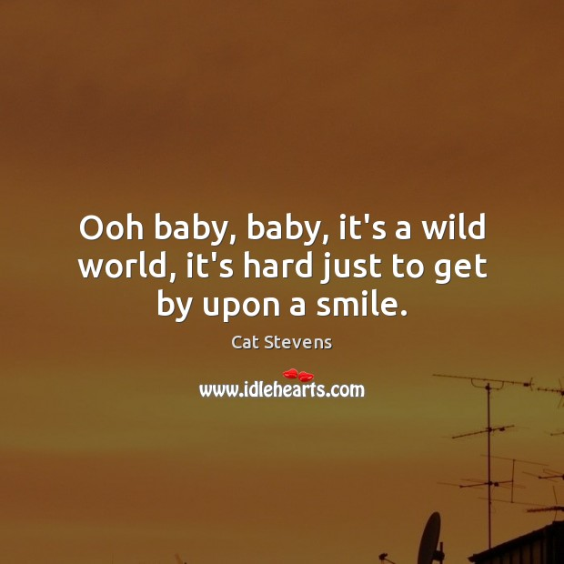 Ooh baby, baby, it's a wild world, it's hard just to get by upon a smile. Image