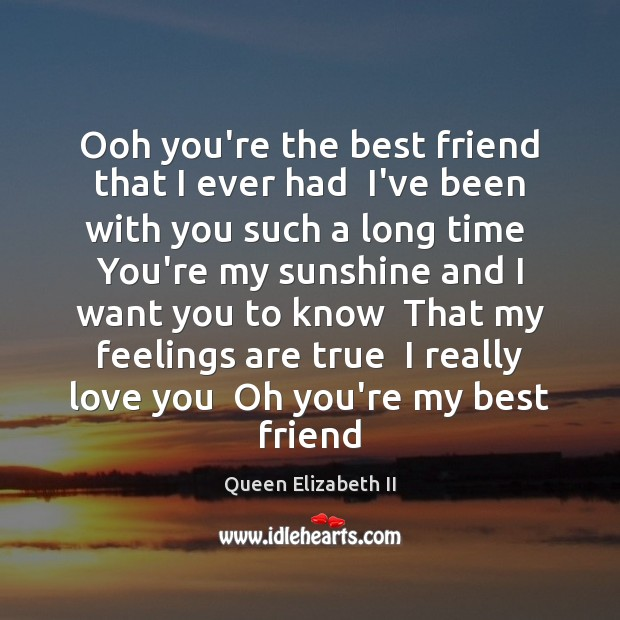 Ooh you're the best friend that I ever had  I've been with Queen Elizabeth II Picture Quote
