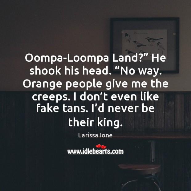 "Oompa-Loompa Land?"" He shook his head. ""No way. Orange people give me Image"
