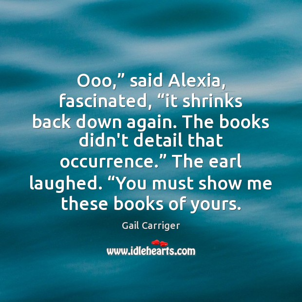 """Ooo,"""" said Alexia, fascinated, """"it shrinks back down again. The books didn't Gail Carriger Picture Quote"""