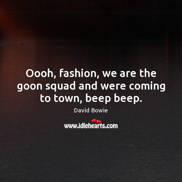 Oooh, fashion, we are the goon squad and were coming to town, beep beep. Image