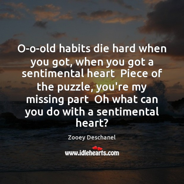 O-o-old habits die hard when you got, when you got a sentimental Zooey Deschanel Picture Quote