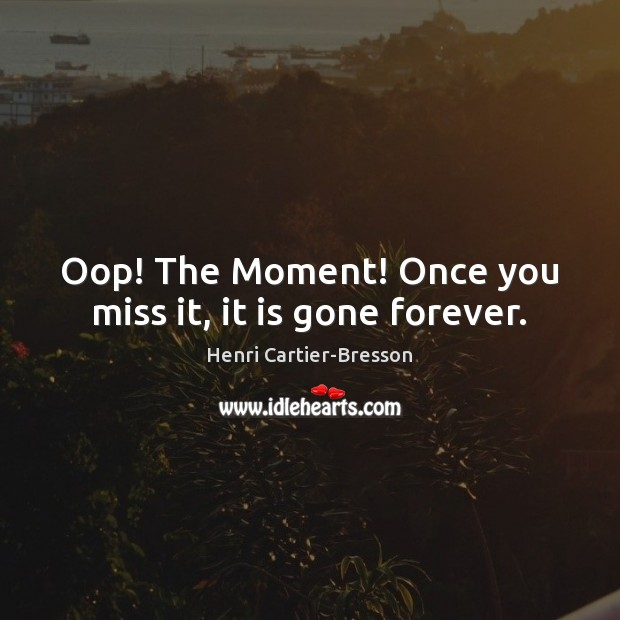 Oop! The Moment! Once you miss it, it is gone forever. Henri Cartier-Bresson Picture Quote