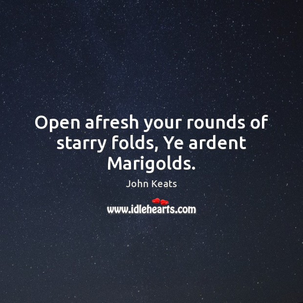 Open afresh your rounds of starry folds, Ye ardent Marigolds. John Keats Picture Quote