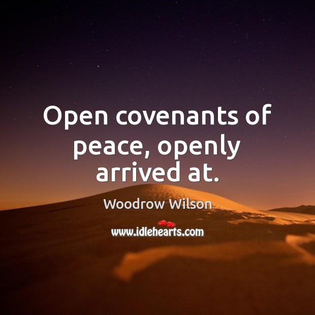 Open covenants of peace, openly arrived at. Woodrow Wilson Picture Quote