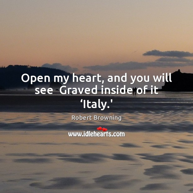 Open my heart, and you will see  Graved inside of it 'Italy.' Robert Browning Picture Quote