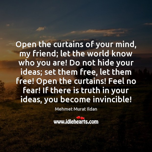 Open the curtains of your mind, my friend; let the world know Mehmet Murat Ildan Picture Quote