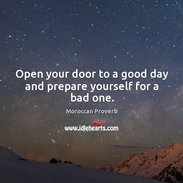 Open your door to a good day and prepare yourself for a bad one. Moroccan Proverbs Image