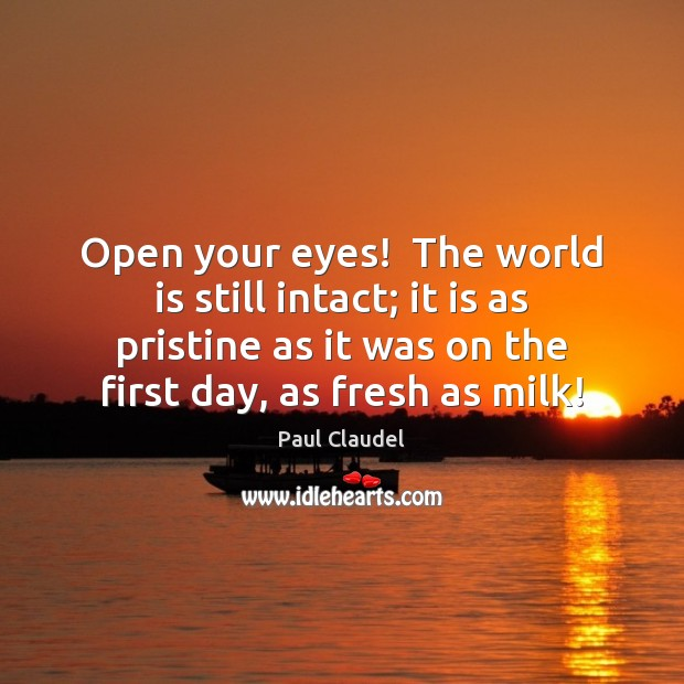 Open your eyes!  The world is still intact; it is as pristine Paul Claudel Picture Quote