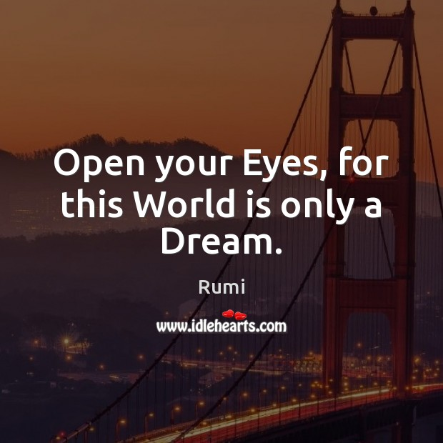 Open your Eyes, for this World is only a Dream. Rumi Picture Quote