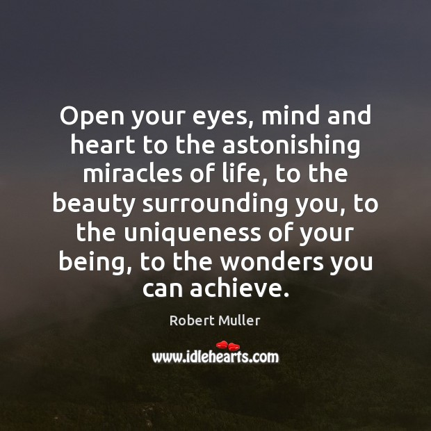 Open your eyes, mind and heart to the astonishing miracles of life, Robert Muller Picture Quote