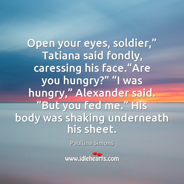 "Open your eyes, soldier,"" Tatiana said fondly, caressing his face.""Are you Paullina Simons Picture Quote"