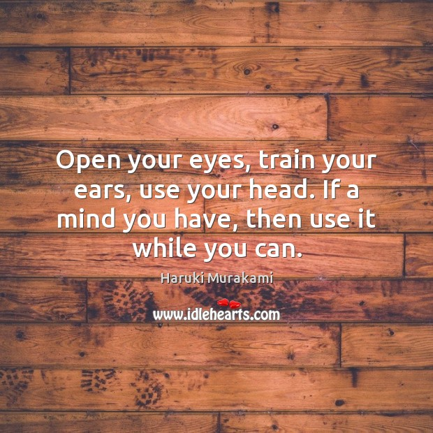 Open your eyes, train your ears, use your head. If a mind Image